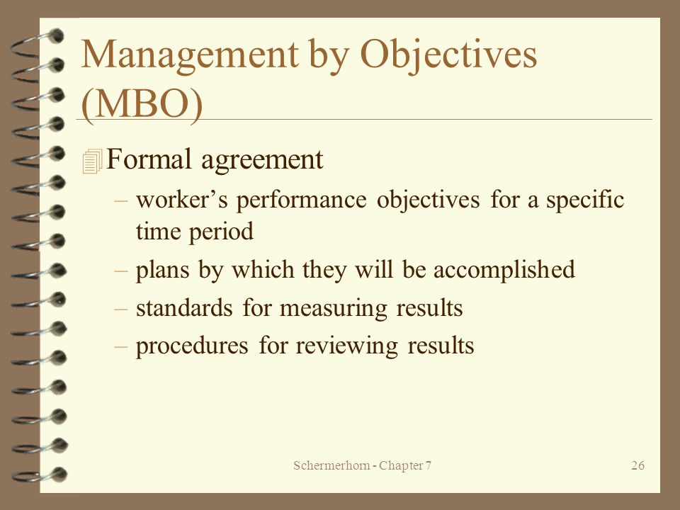 Schermerhorn - Chapter 726 Management by Objectives (MBO) 4 Formal agreement –worker's performance objectives for a specific time period –plans by which they will be accomplished –standards for measuring results –procedures for reviewing results