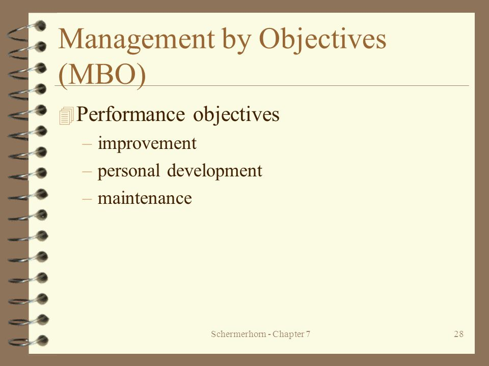 Schermerhorn - Chapter 728 Management by Objectives (MBO) 4 Performance objectives –improvement –personal development –maintenance