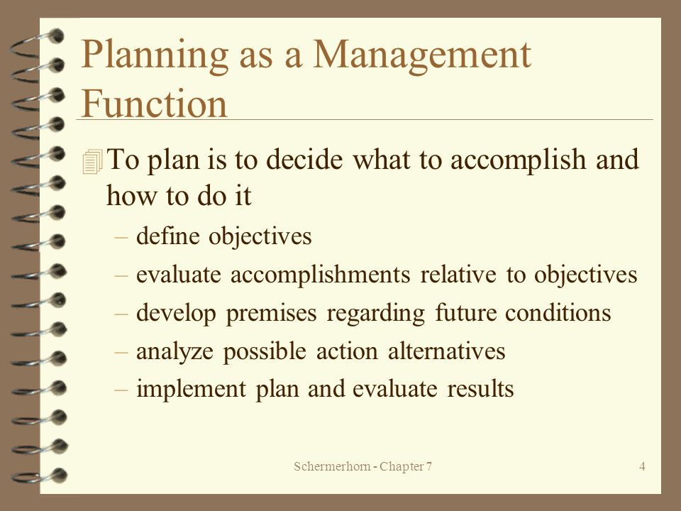Schermerhorn - Chapter 74 Planning as a Management Function 4 To plan is to decide what to accomplish and how to do it –define objectives –evaluate accomplishments relative to objectives –develop premises regarding future conditions –analyze possible action alternatives –implement plan and evaluate results