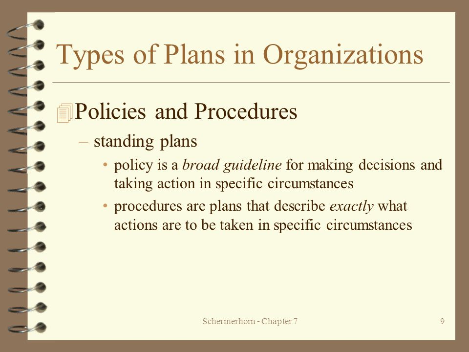 Schermerhorn - Chapter 79 Types of Plans in Organizations 4 Policies and Procedures –standing plans policy is a broad guideline for making decisions and taking action in specific circumstances procedures are plans that describe exactly what actions are to be taken in specific circumstances