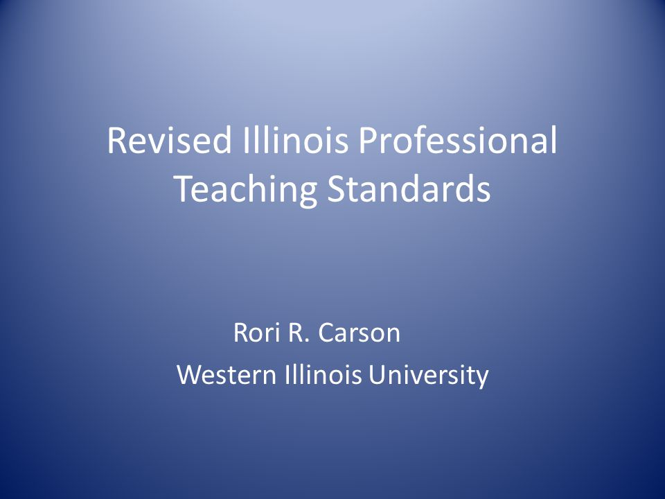 Revised Illinois Professional Teaching Standards Rori R. Carson Western Illinois University