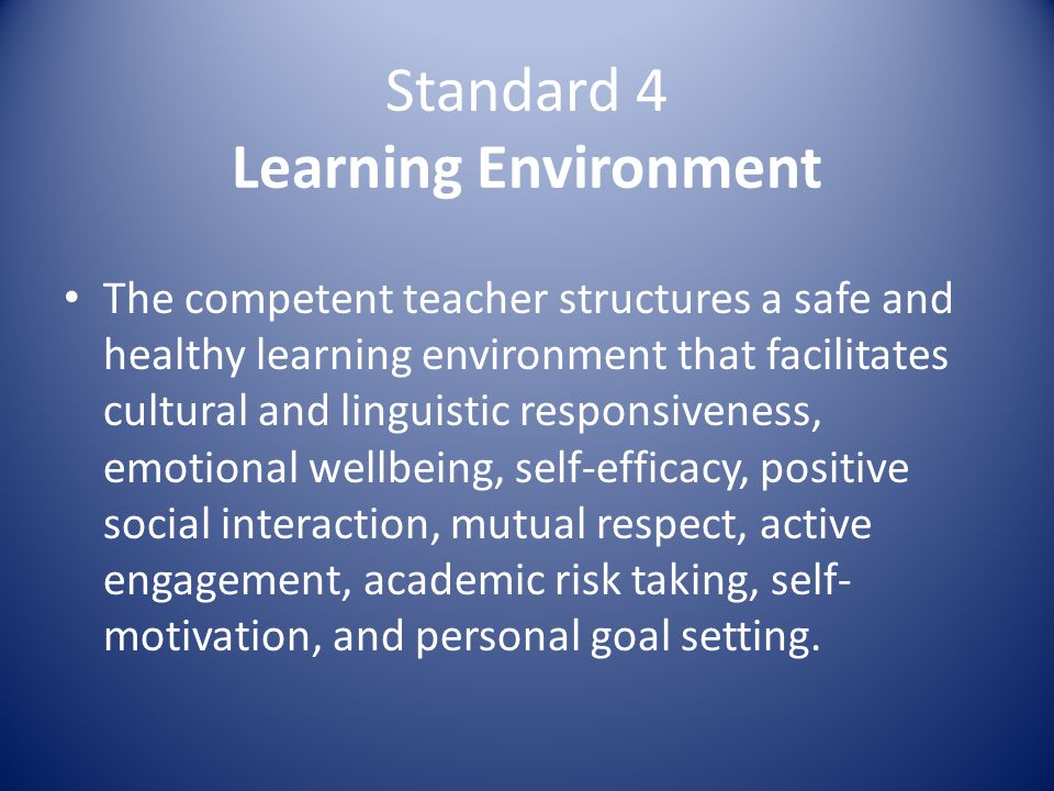 Standard 4 Learning Environment The competent teacher structures a safe and healthy learning environment that facilitates cultural and linguistic responsiveness, emotional wellbeing, self-efficacy, positive social interaction, mutual respect, active engagement, academic risk taking, self- motivation, and personal goal setting.