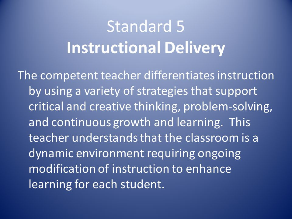 Standard 5 Instructional Delivery The competent teacher differentiates instruction by using a variety of strategies that support critical and creative thinking, problem-solving, and continuous growth and learning.