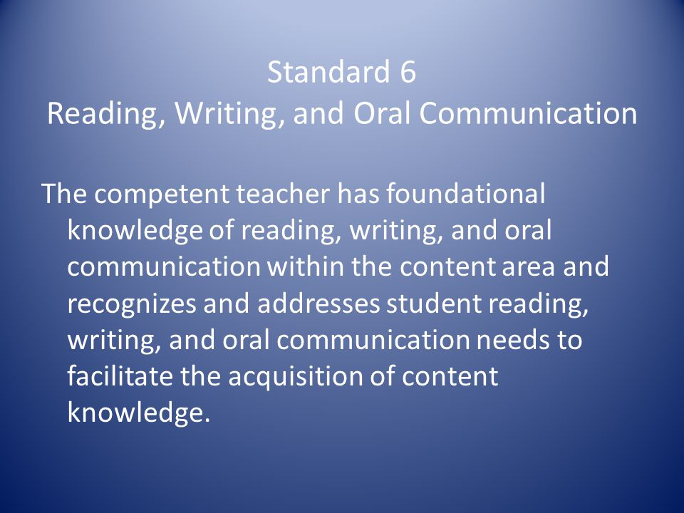 Standard 6 Reading, Writing, and Oral Communication The competent teacher has foundational knowledge of reading, writing, and oral communication within the content area and recognizes and addresses student reading, writing, and oral communication needs to facilitate the acquisition of content knowledge.