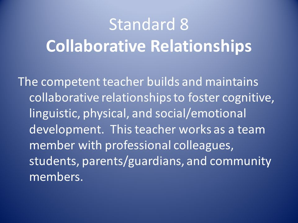 Standard 8 Collaborative Relationships The competent teacher builds and maintains collaborative relationships to foster cognitive, linguistic, physical, and social/emotional development.