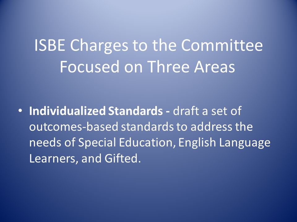 ISBE Charges to the Committee Focused on Three Areas Individualized Standards - draft a set of outcomes-based standards to address the needs of Special Education, English Language Learners, and Gifted.