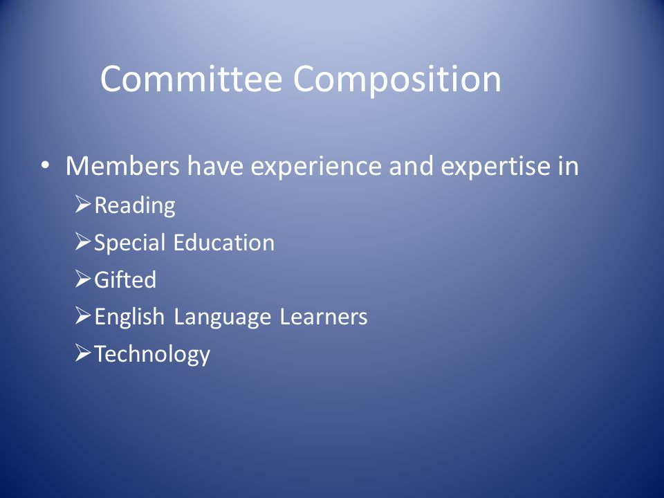 Committee Composition Members have experience and expertise in  Reading  Special Education  Gifted  English Language Learners  Technology