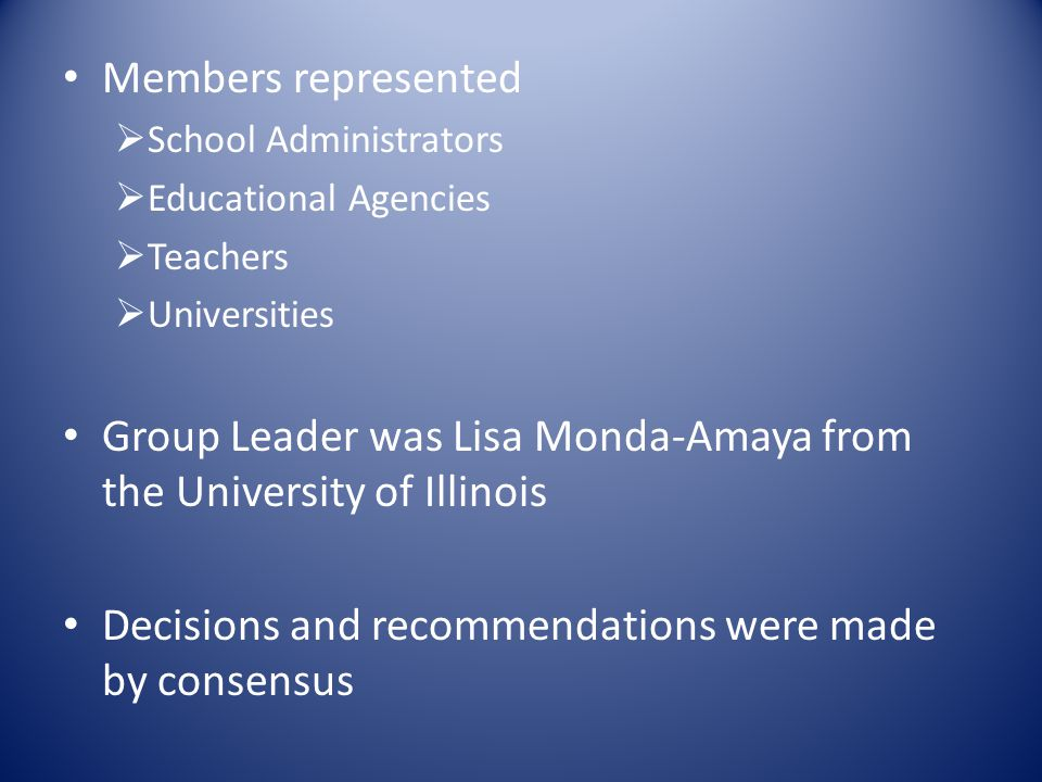 Members represented  School Administrators  Educational Agencies  Teachers  Universities Group Leader was Lisa Monda-Amaya from the University of Illinois Decisions and recommendations were made by consensus
