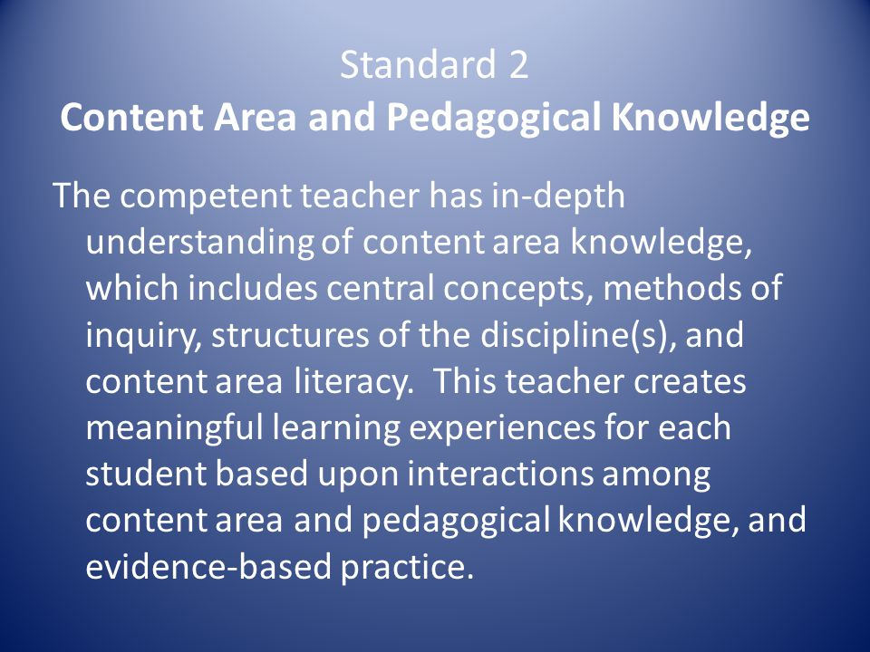 Standard 2 Content Area and Pedagogical Knowledge The competent teacher has in-depth understanding of content area knowledge, which includes central concepts, methods of inquiry, structures of the discipline(s), and content area literacy.