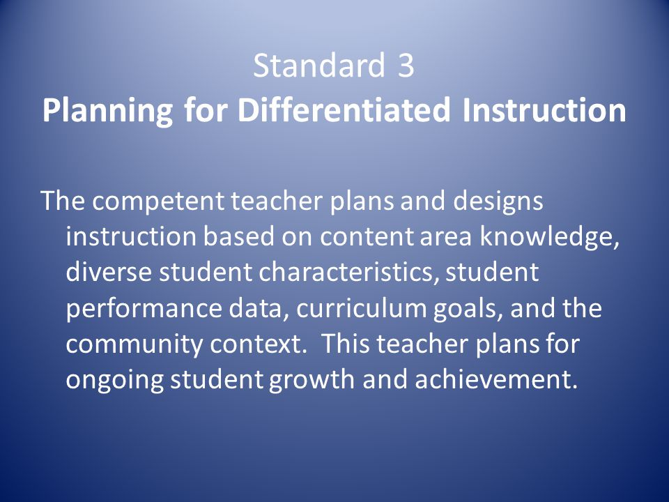 Standard 3 Planning for Differentiated Instruction The competent teacher plans and designs instruction based on content area knowledge, diverse student characteristics, student performance data, curriculum goals, and the community context.
