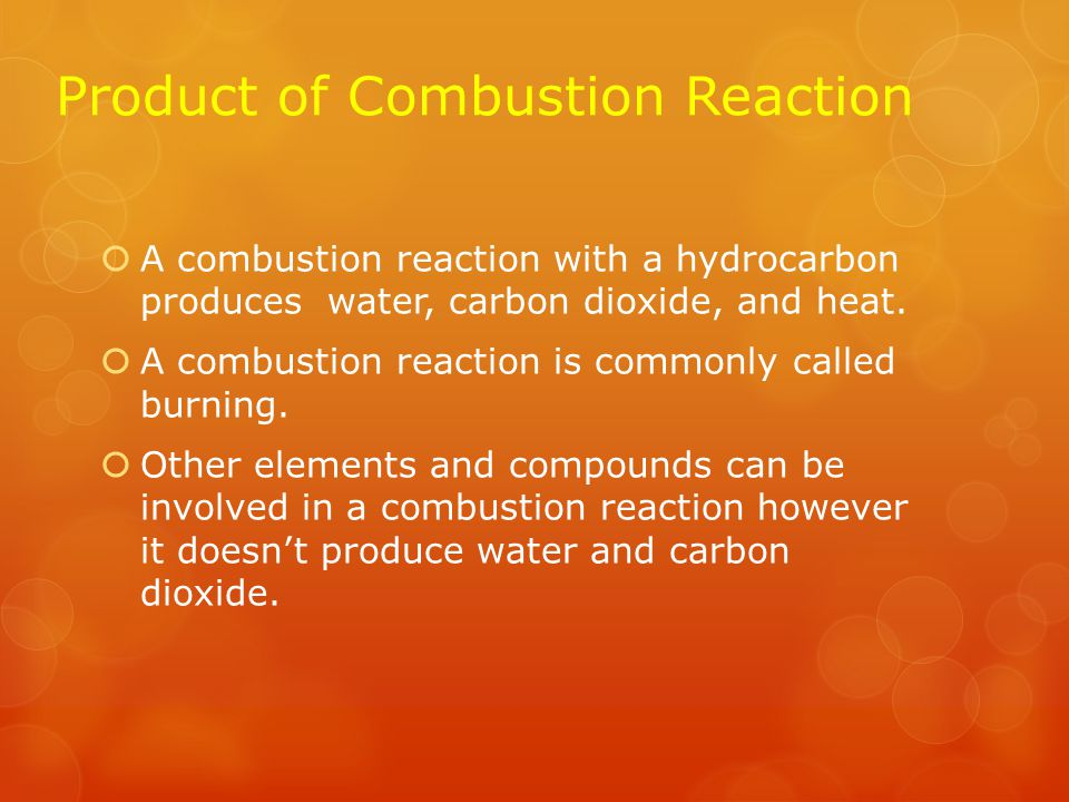 Combustion Reaction  A combustion reaction is when an element or a compound reacts with oxygen, often producing energy in the form of heat and light  A hydrocarbon is a compound that is usually involved in a combustion reaction.