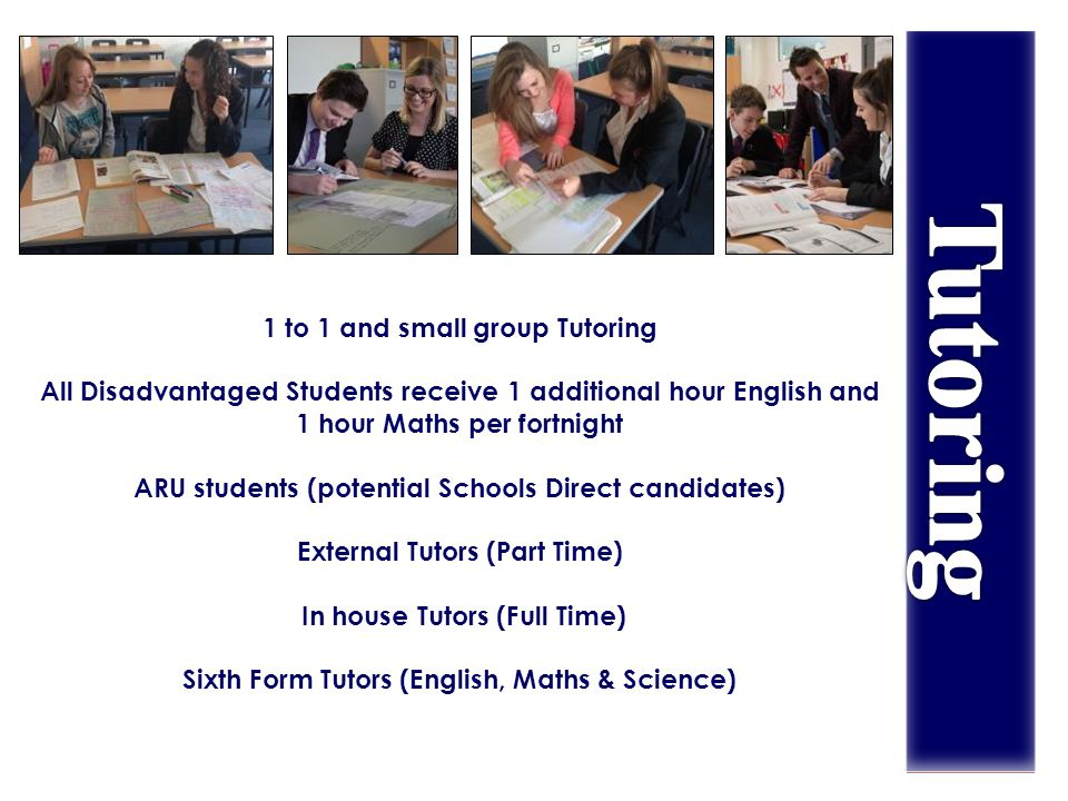 1 to 1 and small group Tutoring All Disadvantaged Students receive 1 additional hour English and 1 hour Maths per fortnight ARU students (potential Schools Direct candidates) External Tutors (Part Time) In house Tutors (Full Time) Sixth Form Tutors (English, Maths & Science)