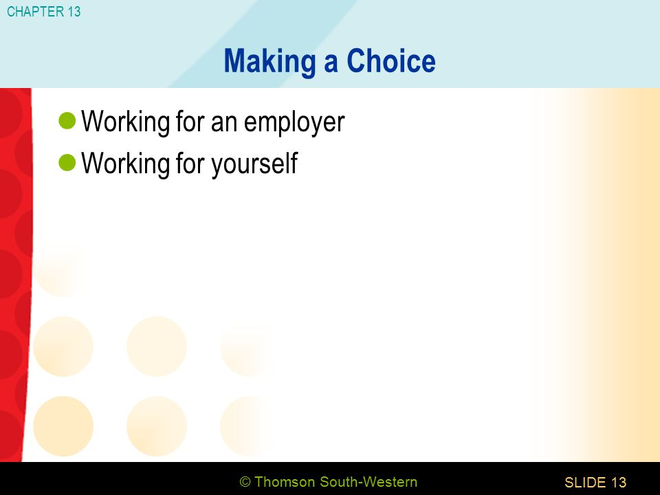 © Thomson South-Western CHAPTER 13 SLIDE13 Making a Choice Working for an employer Working for yourself