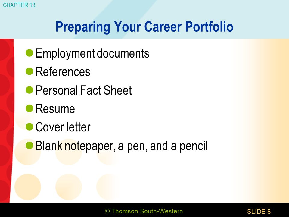© Thomson South-Western CHAPTER 13 SLIDE8 Preparing Your Career Portfolio Employment documents References Personal Fact Sheet Resume Cover letter Blank notepaper, a pen, and a pencil