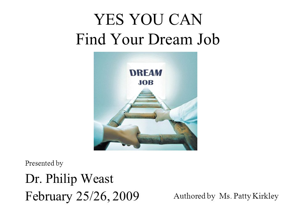 YES YOU CAN Find Your Dream Job Presented by Dr. Philip Weast February 25/26, 2009 Authored by Ms.