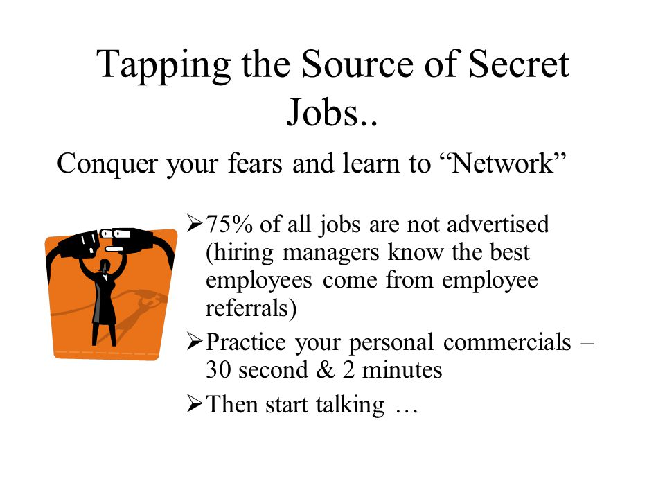 Conquer your fears and learn to Network  75% of all jobs are not advertised (hiring managers know the best employees come from employee referrals)  Practice your personal commercials – 30 second & 2 minutes  Then start talking … Tapping the Source of Secret Jobs..