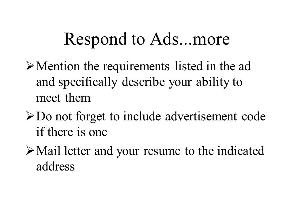 Respond to Ads...more  Mention the requirements listed in the ad and specifically describe your ability to meet them  Do not forget to include advertisement code if there is one  Mail letter and your resume to the indicated address