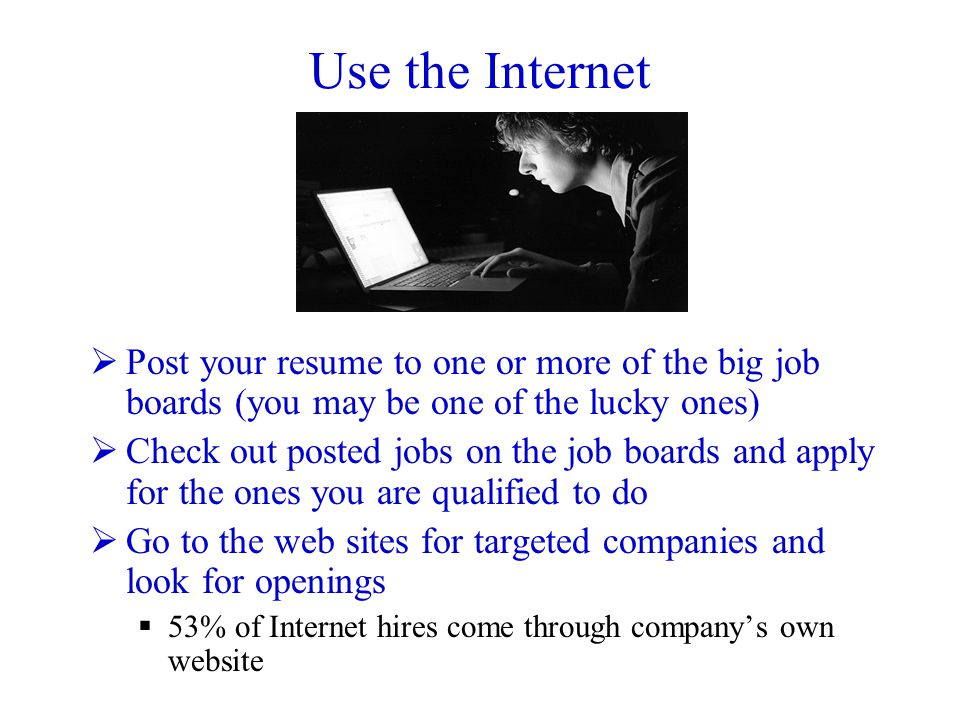 Use the Internet  Post your resume to one or more of the big job boards (you may be one of the lucky ones)  Check out posted jobs on the job boards and apply for the ones you are qualified to do  Go to the web sites for targeted companies and look for openings  53% of Internet hires come through company's own website