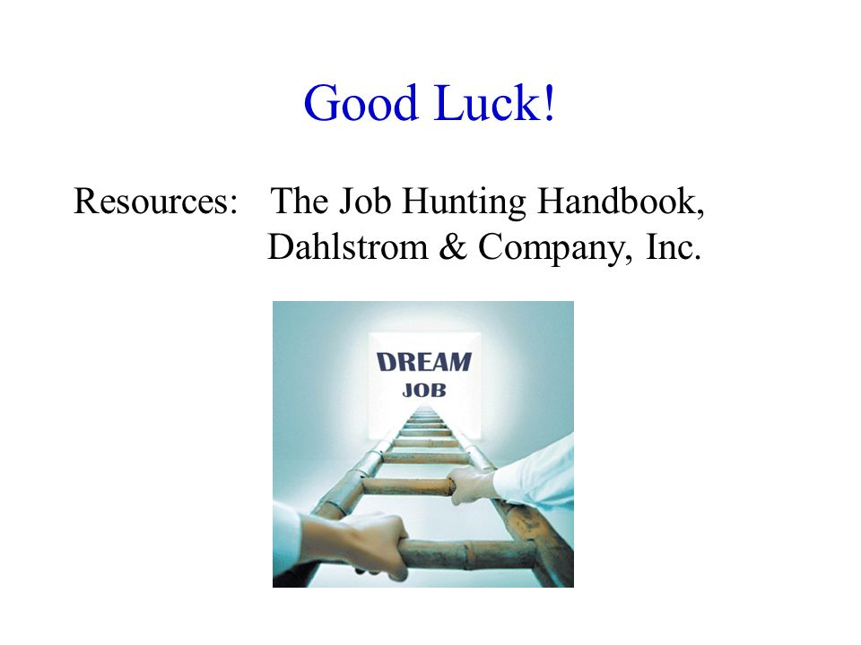 Good Luck! Resources: The Job Hunting Handbook, Dahlstrom & Company, Inc.
