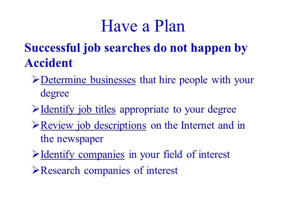 Have a Plan Successful job searches do not happen by Accident  Determine businesses that hire people with your degree  Identify job titles appropriate to your degree  Review job descriptions on the Internet and in the newspaper  Identify companies in your field of interest  Research companies of interest
