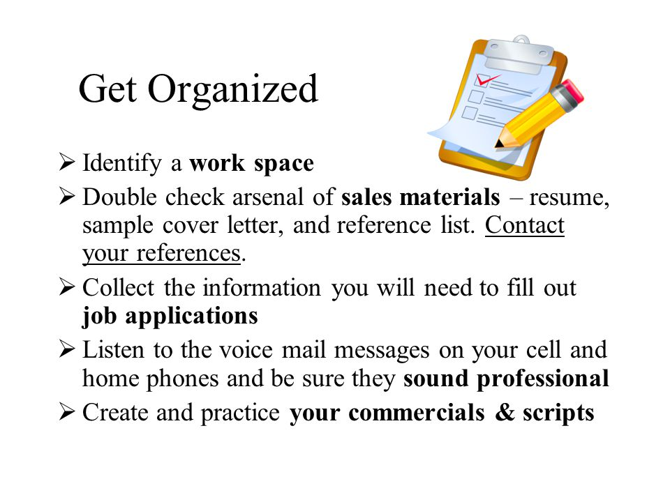 Get Organized  Identify a work space  Double check arsenal of sales materials – resume, sample cover letter, and reference list.