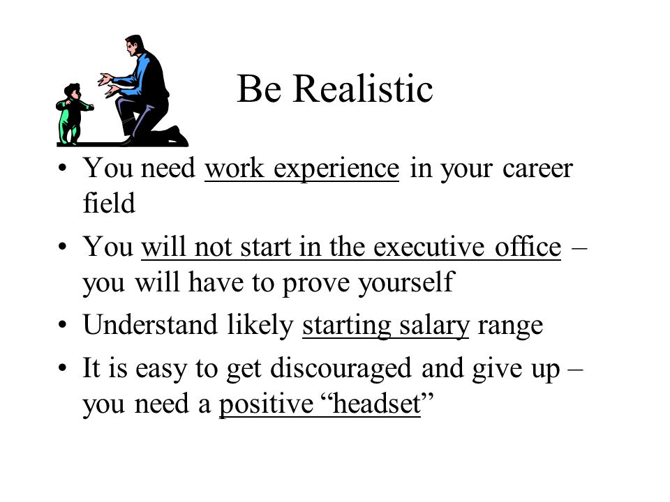 Be Realistic You need work experience in your career field You will not start in the executive office – you will have to prove yourself Understand likely starting salary range It is easy to get discouraged and give up – you need a positive headset