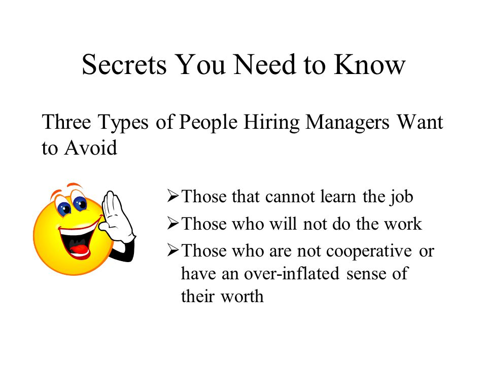 Three Types of People Hiring Managers Want to Avoid  Those that cannot learn the job  Those who will not do the work  Those who are not cooperative or have an over-inflated sense of their worth Secrets You Need to Know