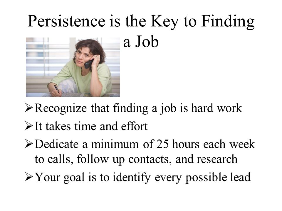 Persistence is the Key to Finding a Job  Recognize that finding a job is hard work  It takes time and effort  Dedicate a minimum of 25 hours each week to calls, follow up contacts, and research  Your goal is to identify every possible lead