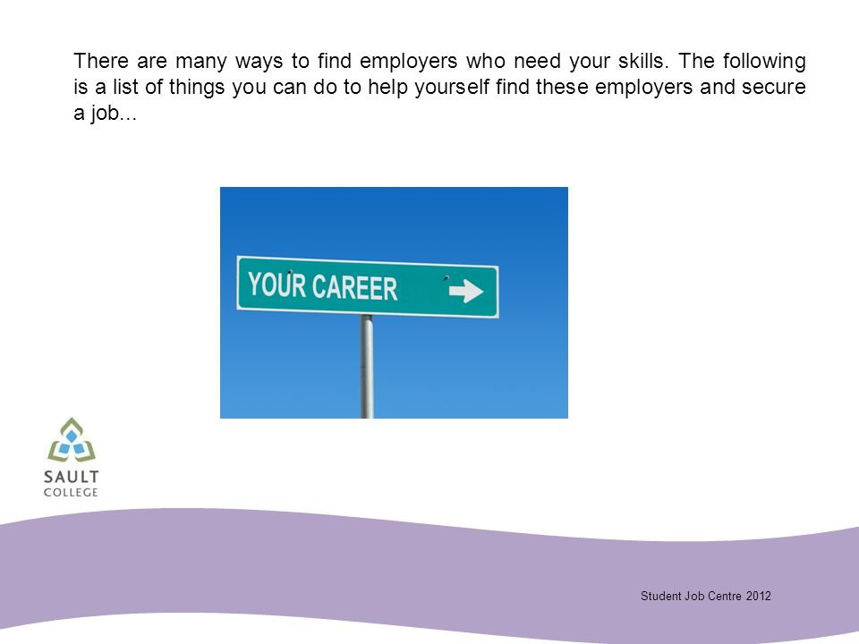 Student Job Centre 2012 There are many ways to find employers who need your skills.