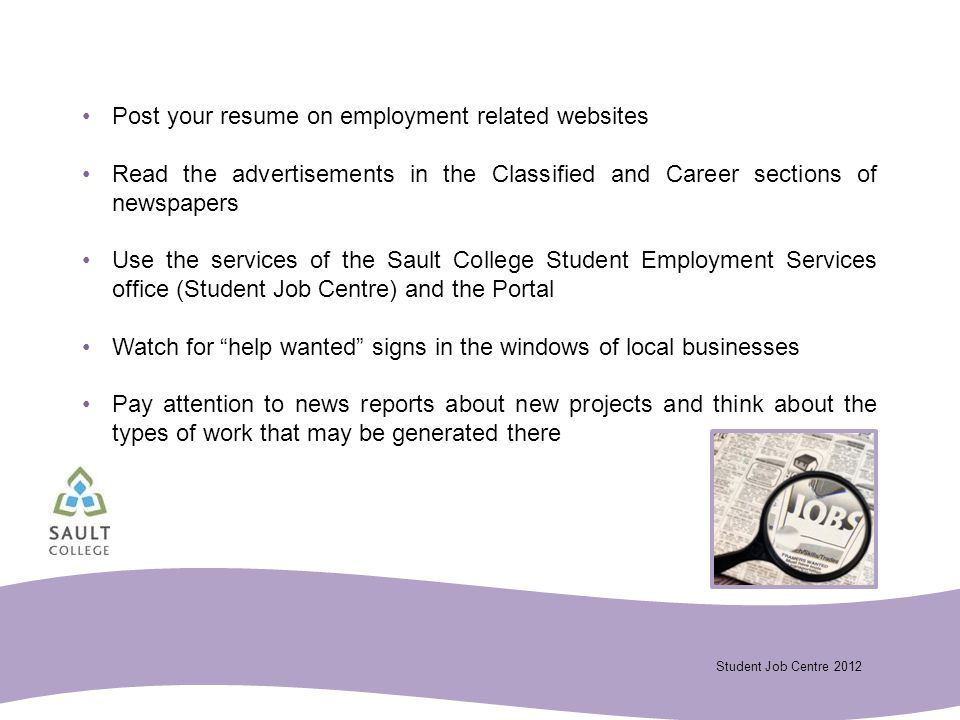 Student Job Centre 2012 Post your resume on employment related websites Read the advertisements in the Classified and Career sections of newspapers Use the services of the Sault College Student Employment Services office (Student Job Centre) and the Portal Watch for help wanted signs in the windows of local businesses Pay attention to news reports about new projects and think about the types of work that may be generated there