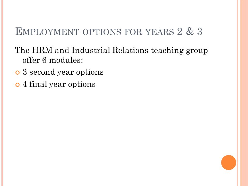 E MPLOYMENT OPTIONS FOR YEARS 2 & 3 The HRM and Industrial Relations teaching group offer 6 modules: 3 second year options 4 final year options