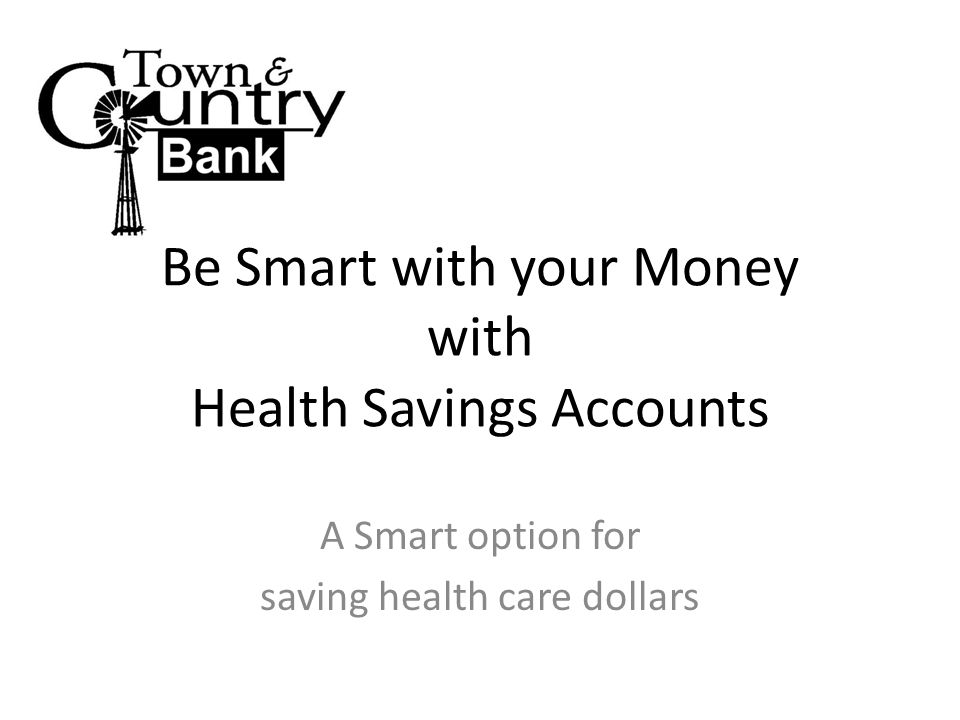 Be Smart with your Money with Health Savings Accounts A Smart option for saving health care dollars