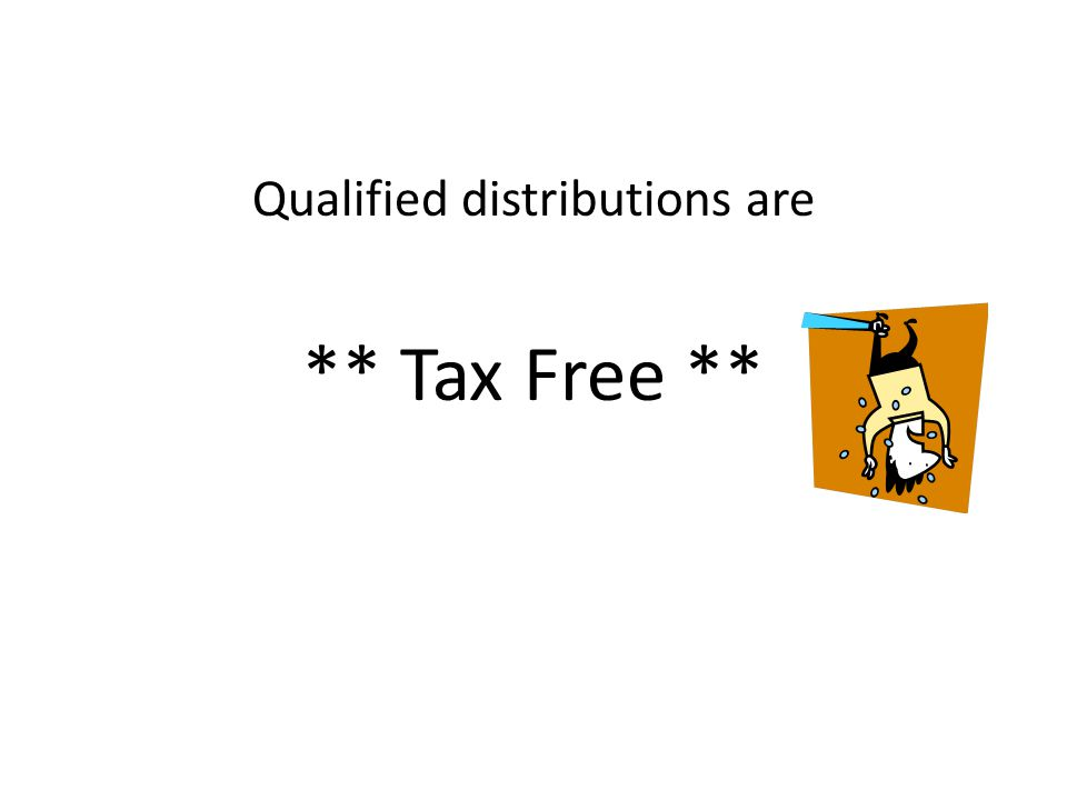 Qualified distributions are ** Tax Free **