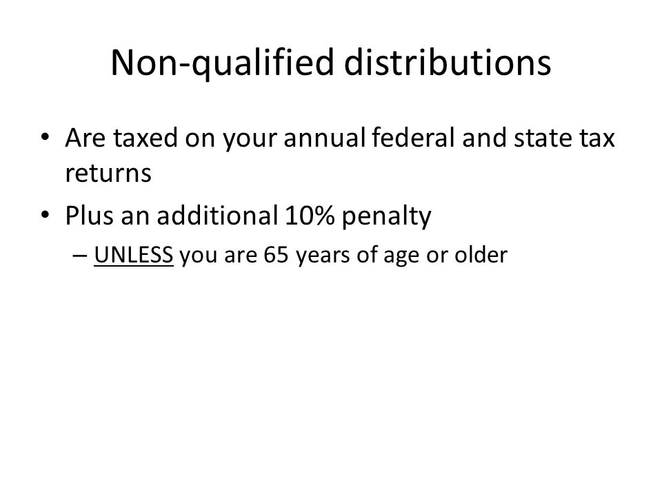 Non-qualified distributions Are taxed on your annual federal and state tax returns Plus an additional 10% penalty – UNLESS you are 65 years of age or older