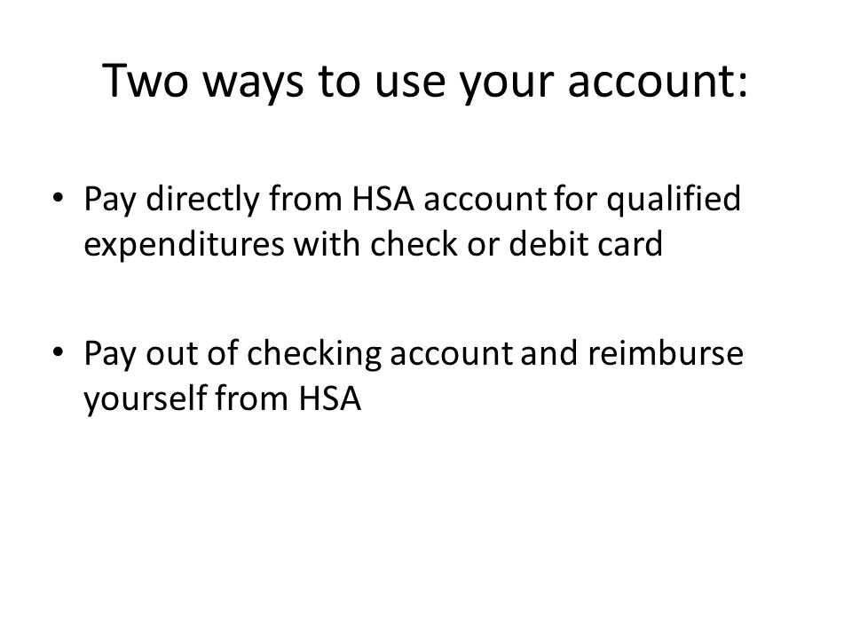 Two ways to use your account: Pay directly from HSA account for qualified expenditures with check or debit card Pay out of checking account and reimburse yourself from HSA