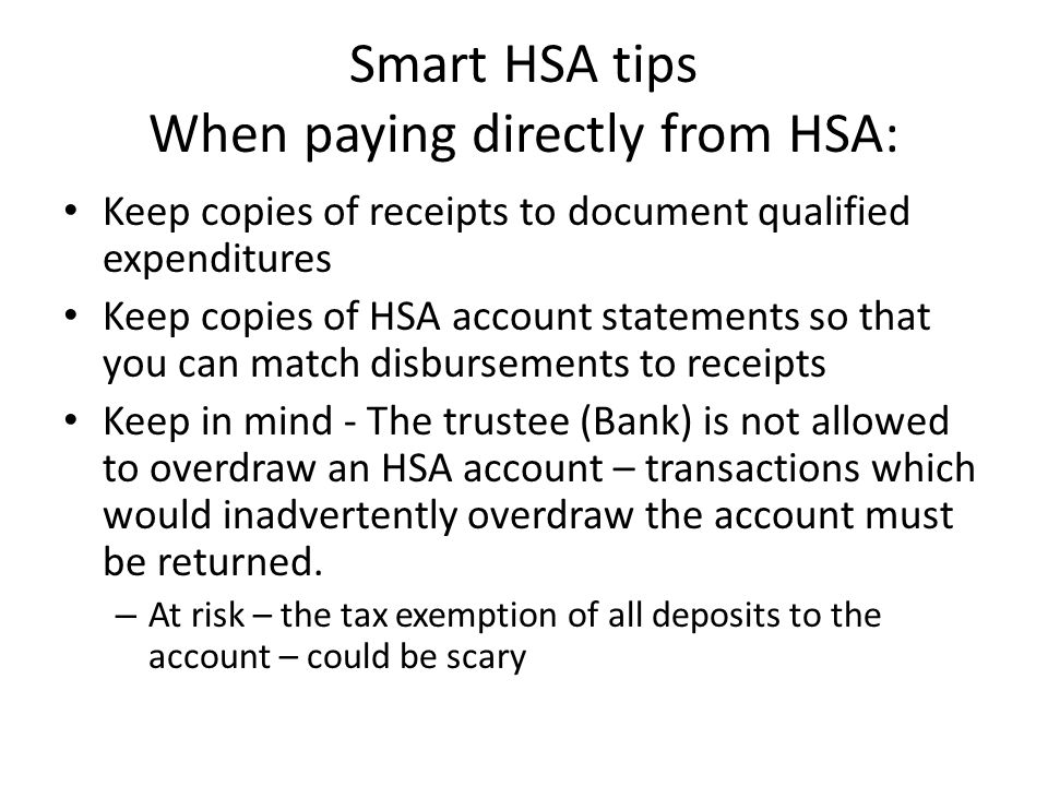 Smart HSA tips When paying directly from HSA: Keep copies of receipts to document qualified expenditures Keep copies of HSA account statements so that you can match disbursements to receipts Keep in mind - The trustee (Bank) is not allowed to overdraw an HSA account – transactions which would inadvertently overdraw the account must be returned.