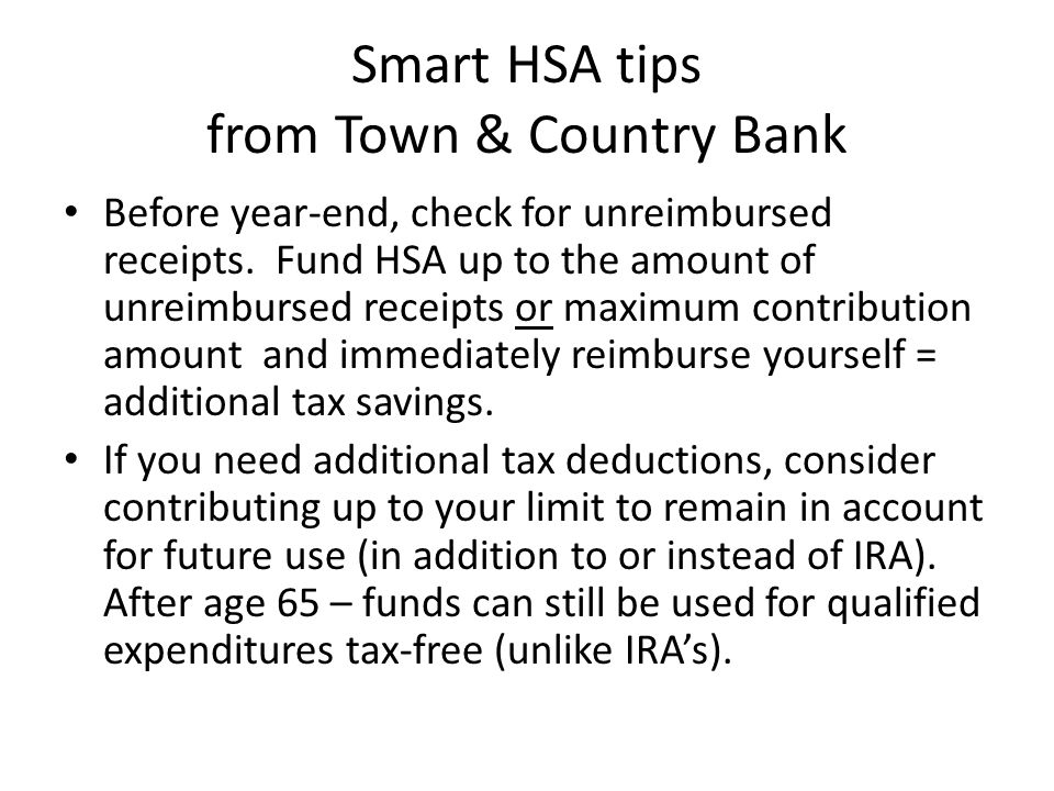 Smart HSA tips from Town & Country Bank Before year-end, check for unreimbursed receipts.