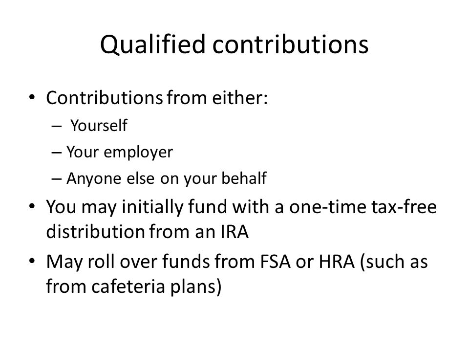 Qualified contributions Contributions from either: – Yourself – Your employer – Anyone else on your behalf You may initially fund with a one-time tax-free distribution from an IRA May roll over funds from FSA or HRA (such as from cafeteria plans)