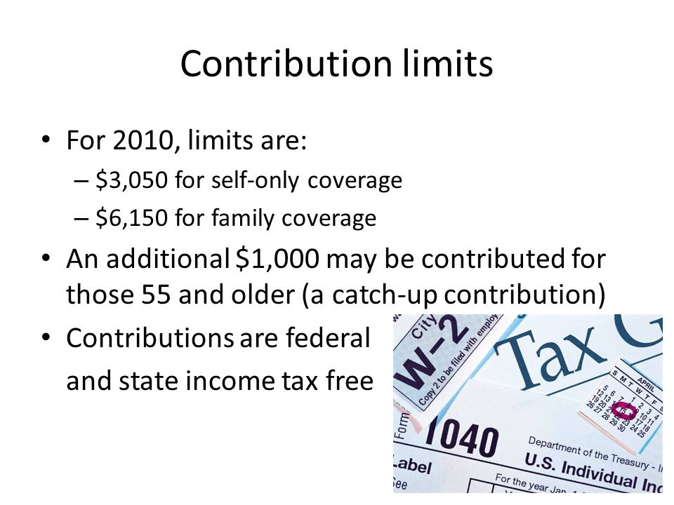 Contribution limits For 2010, limits are: – $3,050 for self-only coverage – $6,150 for family coverage An additional $1,000 may be contributed for those 55 and older (a catch-up contribution) Contributions are federal and state income tax free