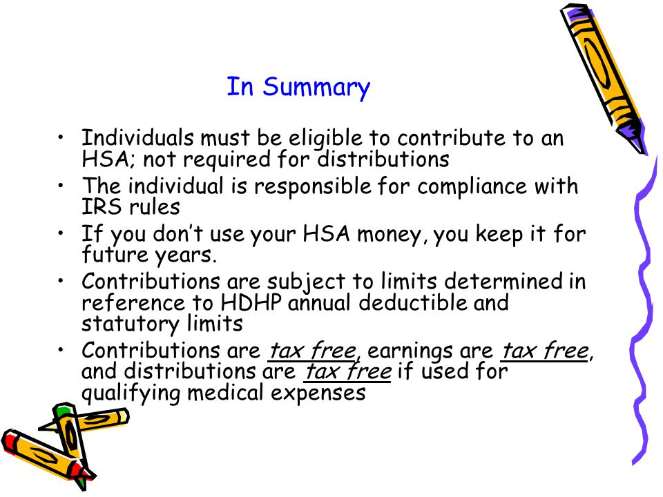 In Summary Individuals must be eligible to contribute to an HSA; not required for distributions The individual is responsible for compliance with IRS rules If you don't use your HSA money, you keep it for future years.