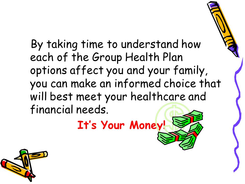 By taking time to understand how each of the Group Health Plan options affect you and your family, you can make an informed choice that will best meet your healthcare and financial needs.