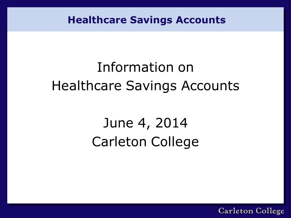 Healthcare Savings Accounts Information on Healthcare Savings Accounts June 4, 2014 Carleton College