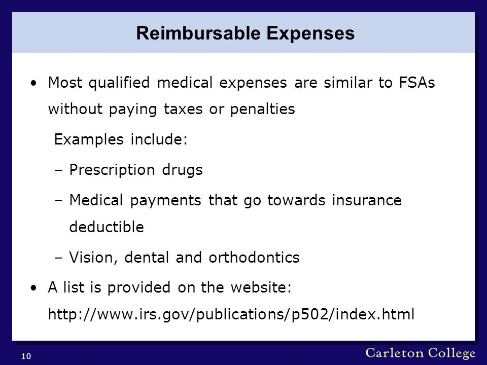 Reimbursable Expenses Most qualified medical expenses are similar to FSAs without paying taxes or penalties Examples include: –Prescription drugs –Medical payments that go towards insurance deductible –Vision, dental and orthodontics A list is provided on the website:   10