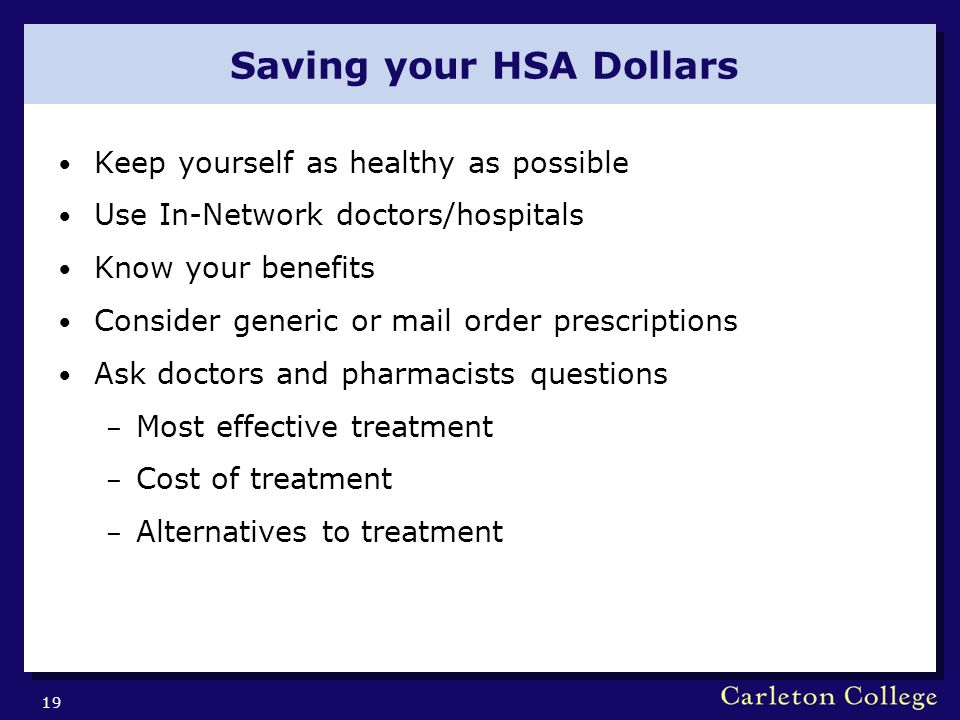 Saving your HSA Dollars Keep yourself as healthy as possible Use In-Network doctors/hospitals Know your benefits Consider generic or mail order prescriptions Ask doctors and pharmacists questions – Most effective treatment – Cost of treatment – Alternatives to treatment 19
