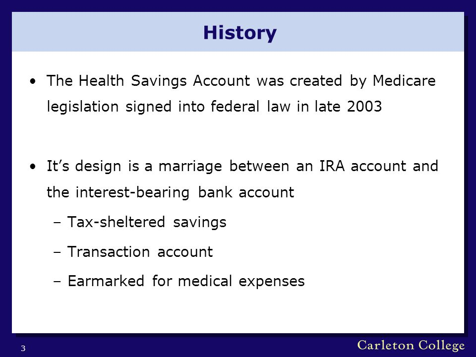 History The Health Savings Account was created by Medicare legislation signed into federal law in late 2003 It's design is a marriage between an IRA account and the interest-bearing bank account –Tax-sheltered savings –Transaction account –Earmarked for medical expenses 3