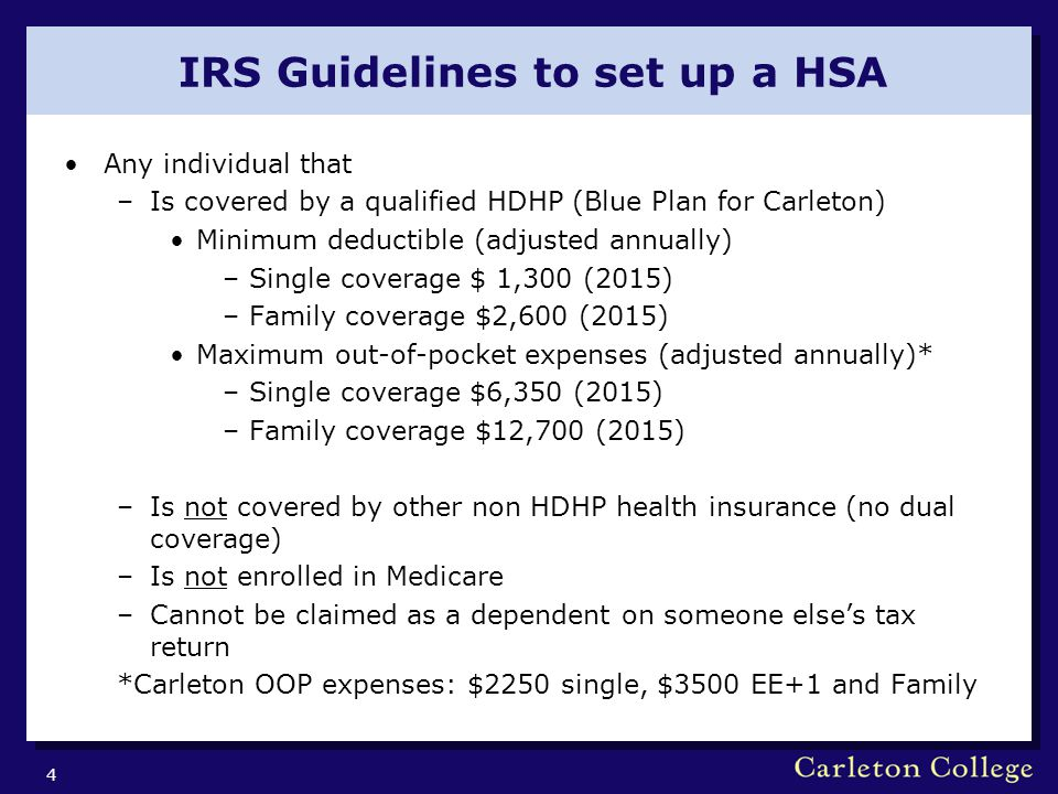IRS Guidelines to set up a HSA Any individual that –Is covered by a qualified HDHP (Blue Plan for Carleton) Minimum deductible (adjusted annually) –Single coverage $ 1,300 (2015) –Family coverage $2,600 (2015) Maximum out-of-pocket expenses (adjusted annually)* –Single coverage $6,350 (2015) –Family coverage $12,700 (2015) –Is not covered by other non HDHP health insurance (no dual coverage) –Is not enrolled in Medicare –Cannot be claimed as a dependent on someone else's tax return *Carleton OOP expenses: $2250 single, $3500 EE+1 and Family 4