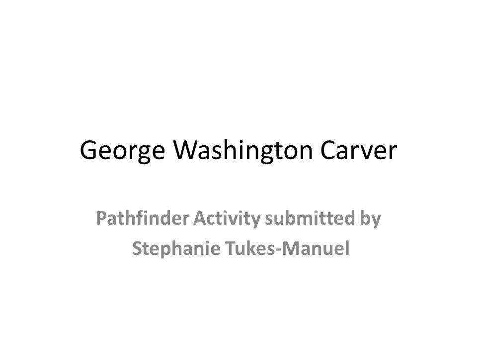 George Washington Carver Pathfinder Activity submitted by Stephanie Tukes-Manuel