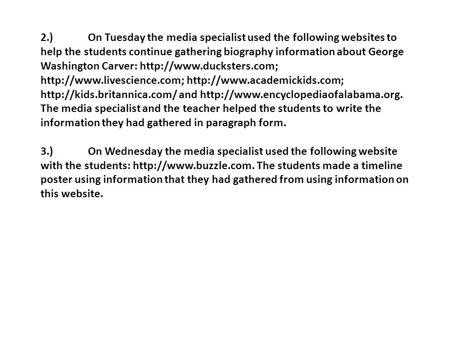 2.)On Tuesday the media specialist used the following websites to help the students continue gathering biography information about George Washington Carver: and