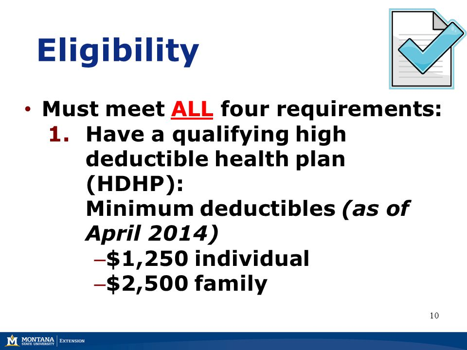 Eligibility Must meet ALL four requirements: 1.Have a qualifying high deductible health plan (HDHP): Minimum deductibles (as of April 2014) – $1,250 individual – $2,500 family 10