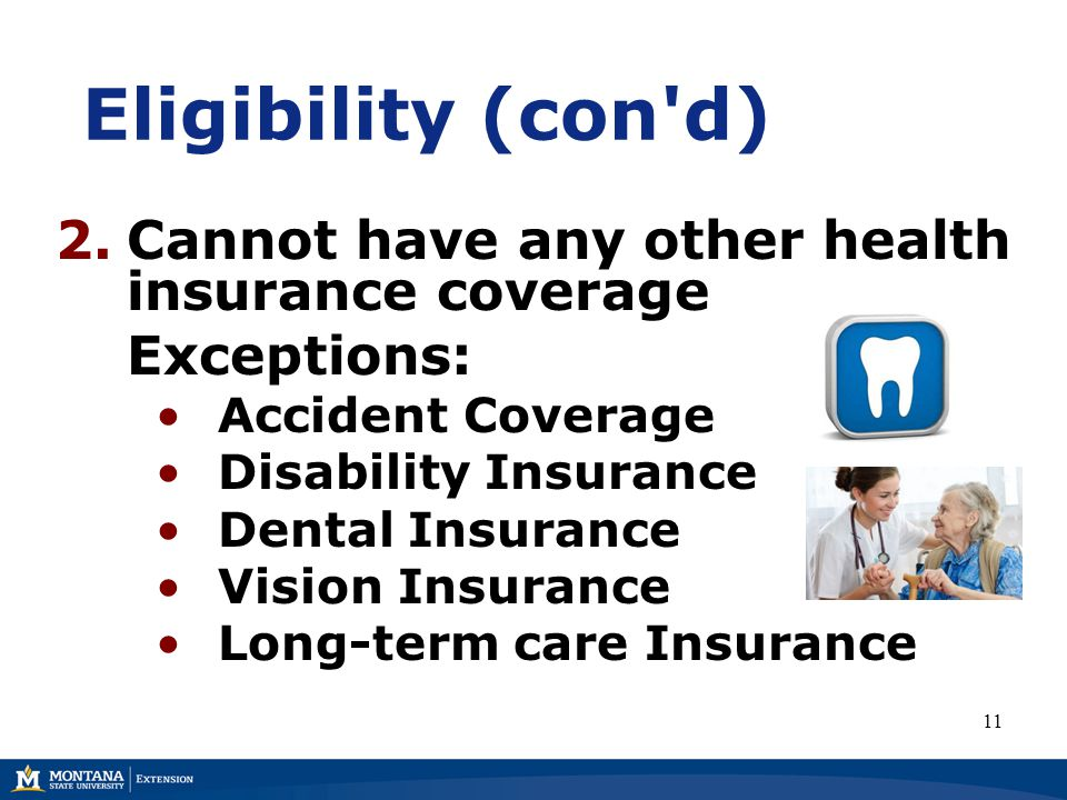 Eligibility (con d) 2.Cannot have any other health insurance coverage Exceptions: Accident Coverage Disability Insurance Dental Insurance Vision Insurance Long-term care Insurance 11